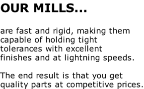 OUR MILLS...  are fast and rigid, making them  capable of holding tight  tolerances with excellent  finishes and at lightning speeds.    The end result is that you get  quality parts at competitive prices.